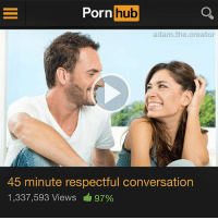 I know they're acting but still 💦💦: Porn hub  adam.the.creator  45 minute respectful conversation  1,337,593 Views 97% I know they're acting but still 💦💦