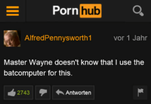 Porn Hub, History, and Porn: Porn hub  AlfredPennysworth1  Vor 1 Jahr  Master Wayne doesn't know that I use the  batcomputer for this.  2743Antworten Just delete your history after this