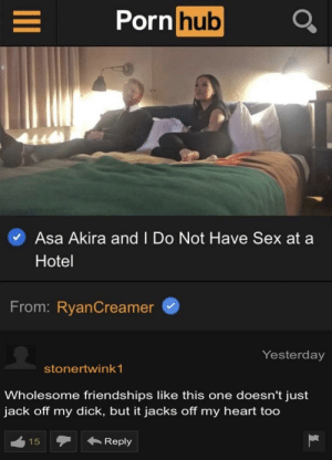 Jacking at my heartstrings: Porn hub  Asa Akira and I Do Not Have Sex at  Hotel  From: RyanCreamer  Yesterday  stonertwink 1  Wholesome friendships like this one doesn't just  jack off my dick, but it jacks off my heart too  Reply  15  LC Jacking at my heartstrings