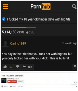 How could Pornhub do this to us?? 😭😭 via /r/memes https://ift.tt/2JVi1xy: Porn hub  I fucked my 18 year old tinder date with big tits  5,114,130 VIEWS  71%  1 week ago  Carlito1919  You say in the title that you fuck her with big tits, but  you only fucked her with your dick. This is bullshit.  Reply  1193  Top 10 Anime Betrayals  WatchMojo.com  Subearibe 13,858 319  1,36  +ASE  w**More How could Pornhub do this to us?? 😭😭 via /r/memes https://ift.tt/2JVi1xy