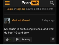 ~Real: Porn  hub  Login or Sign Up now to post a comment!  MarkarthGuard  2 days ago  My cousin is out fucking bitches, and what  do l get? Guard duty.  231  ←Reply ~Real