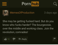 Reminder Pornhub comments are a treasure.: Porn  hub  Memes OfProduction  3 days ago  She may be getting fucked hard. But do you  know who fucks harder? The bourgeoisie,  over the middle and working class. Join the  revolution, comrades!  Reply Reminder Pornhub comments are a treasure.