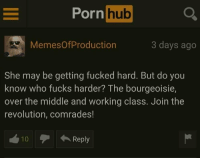 """Dank, Meme, and Porn Hub: Porn  hub  MemesOfProduction  3 days ago  She may be getting fucked hard. But do you  know who fucks harder? The bourgeoisie,  over the middle and working class. Join the  revolution, comrades!  10  Reply <p>Hi via /r/dank_meme <a href=""""http://ift.tt/2nZ2cf7"""">http://ift.tt/2nZ2cf7</a></p>"""