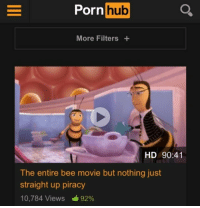 Bee Movie: Porn hub  More Filters+  HD 90:41  The entire bee movie but nothing just  straight up piracy  10,784 Views 92%