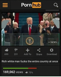 Most viewed of 2017: Porn  hub  NEWS  699  231  Add To  Share  Download  Rich white man fucks the entire country at once  169,062 VIEWS 4 75% Most viewed of 2017