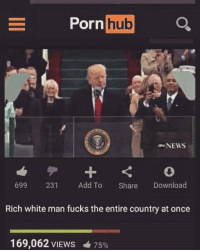rich-white-man: Porn  hub  NEWS  699  231  Add To  Share  Download  Rich white man fucks the entire country at once  169,062 VIEws 75%