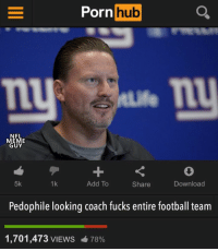 Football, Meme, and Nfl: Porn  hub  NFL  MEME  GUY  5k  1k  Add To  Share  Download  Pedophile looking coach fucks entire football team  1,701,473 VIEWS  78% WTF... WHO DID THIS?!?!? 😱😂💀 https://t.co/rTqiSFt8us