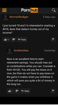 Money, Porn Hub, and Run: Porn  hub  NormanRodigan  5 days ago  I just turned 18 and I'm interested in starting a  401K, does that deduct money out of my  income?  46テ←Reply  AnotherAlias  Yesterday  Now is an excellent time to start  retirement savings. You should max out  on contributions while you can. Consider a  Roth 401(k). You will pay the taxes on it  now, but then do not have to pay taxes on  the gains it makes when you withdraw it,  which will save you quite a bit of money in  the long run.  4  ← Reply