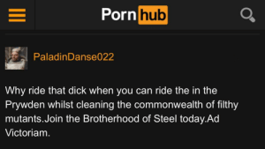 Porn Hub, Dick, and Porn: Porn hub  PaladinDanse022  Why ride that dick when you can ride the in the  Prywden whilst cleaning the commonwealth of filthy  mutants.Join the Brotherhood of Steel today.Ad  Victoriam. Well, there he is