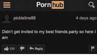 Friends, Party, and Porn Hub: Porn hub  pickleline88  4 days ago  Didn't get invited to my best friends party so here l  am  336Reply