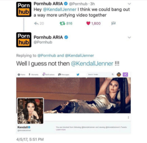 Porn Hub, Pornhub, and Videos: Porn  hub  Pornhub ARIA@Pornhub 3h  Hey @KendallJenner l think we could bang out  a way more unifying video together  20  816  1,800  Porn  Pornhub ARIA  hub @Pornhub  Replying to @Pornhub and @KendallJenner  Well I guess not then @KendallJenner!!  Kendalle  You are blocked from following @KendallJenner and viewing @kendalJenners Tweets  Learn more  4/5/17, 5:51 PM Pettyhub 😫😫