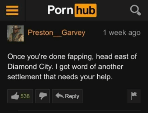 Head, Porn Hub, and Diamond: Porn hub Q  Preston_Garvey  1 week ago  Once you're done fapping, head east of  Diamond City. I got word of another  settlement that needs your help.  538Reply me irl