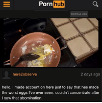 Hello, Porn Hub, and Saw: Porn  hub  Remove Ads  here2observe  2 days ago  hello. I made account on here just to say that hes made  the worst eggs l've ever seen. couldn't concentrate after  l saw that abomination.