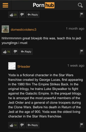 Blowjob, Empire, and Jedi: Porn hub  Reply  20  1 month ago  domesticviolenc3  hhrrmmmm great blowjob this was, teach this to jedi  younglings i must  Reply  76  1 week ago  5Header  Yoda is a fictional character in the Star Wars  franchise created by George Lucas, first appearing  in the 1980 film The Empire Strikes Back. In the  original trilogy, he trains Luke Skywalker to fight  against the Galactic Empire. In the prequel trilogy,  he is amongst the most powerful members of the  Jedi Order and a general of clone troopers during  the Clone Wars. Before his death in Return of the  Jedi at the age of 900, Yoda was the oldest living  character in the Star Wars franchise.  Reply  14 696969