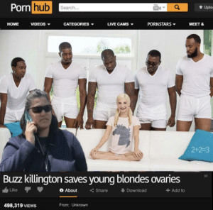 Link please 😏😳: Porn hub  Search...  Uplo  НОME  CATEGORIES  PORNSTARS  VIDEOS -  LIVE CAMS  MEET &  2+2-3  Buzz killington saves young blondes ovaries  < Share  + Add to  Like  About  Download  498,319 VIEWS  From: Unknown Link please 😏😳