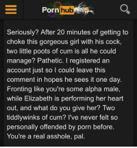 This is important... spread the word.: Porn hub  Seriously? After 20 minutes of getting to  choke this gorgeous girl with his cock,  two little poots of cum is all he could  manage? Pathetic. I registered an  account just so I could leave this  comment in hopes he sees it one day.  Fronting like you're some alpha male,  while Elizabeth is performing her heart  out, and what do you give her? Two  tiddlywinks of cum? I've never felt so  personally offended by porn before.  You're a real asshole, pal This is important... spread the word.