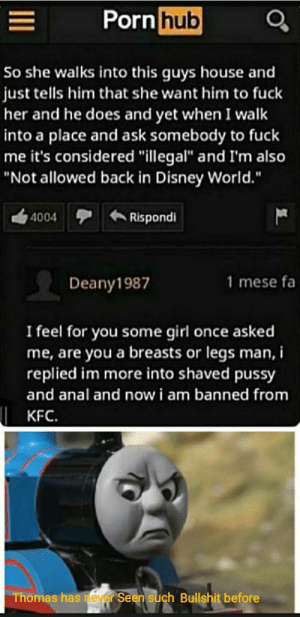 "Disney, Disney World, and Joker: Porn hub  So she walks into this guys house and  just tells him that she want him to fuck  her and he does and yet when I walk  into a place and ask somebody to fuck  me it's considered ""illegal"" and I'm also  ""Not allowed back in Disney World.""  Rispondi  4004  1 mese fa  Deany1987  I feel for you some girl once asked  me, are you a breasts or legs man, i  replied im more into shaved pussy  and anal and now i am banned from  KFC.  Thomas has neyer Seen such Bullshit before Anybody else seen joker?"
