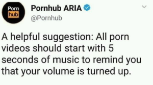 Funny, Music, and Oscars: Porn  Pornhub ARIA  hub@Pornhub  A helpful suggestion: All porn  videos should start with 5  seconds of music to remind you  that your volume is turned up. Oscars for the suggestion maybe?? via /r/funny https://ift.tt/2xqrPsW