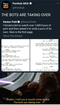 Clothes, Horny, and Jedi: Porn Pornhub ARIA  hub  @Pornhub  THE BOTS ARE TAKING OVER.  Keaton Patti @KeatonPatti  I forced a bot to watch over 1,000 hours of  porn and then asked it to write a porn of its  own. Here is the first page.  Show this thread  WOMAN  Milf is legend, not rea  A door opens. The MILF has came  half mom half cougar half coed ha  math sex and her breasts scream w  N sit at a table. The man is tutor and  ol. They are unhappy in clothes  THE MILE  No! This is legal bare  WOMAN  trouble you are in is t  This is only education!  Yes? Then I shall help  You are my stepmilf. Bu  is not horny. Numbers don't  sex. Let's kill them?  WOMAN  MAN  re my stepsister. My  ister must know fractions  THE MILF  off his shirt and writes all of math orn  The woman learns it with her tongue.  MAN  WOMAN  toan. Moan. Moat. I am getting  The Milf joins for a way-of-three  isappears. It is the hour of sex  with the knowledge.  WOMAN  MAN  I am 18.  re my stepsister. We moist  What if The Milf comes home?  18 is math. Woman has learned. Se  Anakin, I told you it would come to this  The bots are taking over