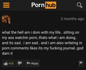 Ass, Dank, and Fucking: Porn Q  hub  3 months ago  what the hell am i doin with my life.. sitting on  my ass watchin porn, thats what i am doing.  and its sad.. i am sad.. and i am also writeing in  porn comments likes its my fucking journal..god  dam it  408Reply Meirl by game_stone MORE MEMES