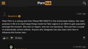 Fake, Life, and Pornhub: Pornhub  1 year ago  fakeslimm  Piper Perri is a cyborg sent from Planet MH-358210 in the Andromeda Galaxy. Her main  purpose in life is to insert large things inside her fake vagina in an effort to gain popularity  amongst the humans. She has no organs, and can not reproduce. She just has a couple  of anatomically correct orifices. Anyone who disagrees has also been sent here to  influence the human race.  Reply  286  2 months ago  T. Piper perry man.