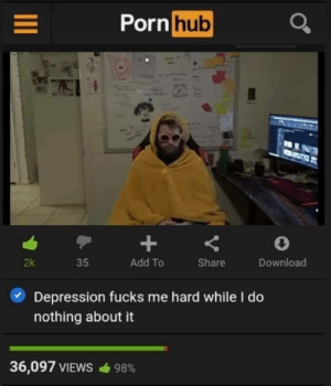 This is the content i signed up for: Pornhub  Add To  Share  Download  2k  35  Depression fucks me hard while I do  nothing about it  36,097 VIEWS  98% This is the content i signed up for