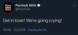 Crying, Porn Hub, and Pornhub: Pornhub ARIA  Porn  hub  @Pornhub  Get in loser! We're going crying!  13:00 12/21/18 Hootsuite Inc.