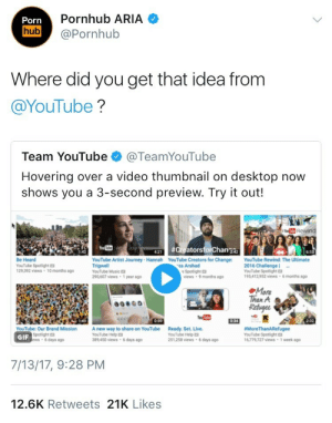 Gets That: Pornhub ARIA  Porn  hub @Pornhub  Where did you get that idea from  @YouTube?  Team YouTube @TeamYouTube  Hovering over a video thumbnail on desktop now  shows you a 3-second preview. Try it out!  JouCreators  n2a  6-5  Be Heard  YouTube Spotlight  129.392 views 10 months ago  YouTube Artist Journey Hannah YouTube Creators for Change  Trigwell  YouTube Music  290,607 views 1 year ago  YouTube Rewind: The Ultimate  2016 Challenge  YouTube Spotlight  195,412 952 views 6 months ago  za Arshad  Spotlight口  views 9 months ag  More  Than A  Refuge  0-59  YouTube: Our Brand Mission A new way to share on YouTube Ready. Set. Live.  GIF  Spoelight D  ews 6days ago  YouTube Help  389,450 views  YouTube Help  251,258 views 6 days ago  #MoreThanARefugee  YouTube Spotlight  6,779,727 views 1 week ago  6 days ago  7/13/17, 9:28 PM  12.6K Retweets 21K Likes