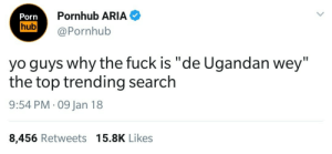 """Dank, Memes, and Porn Hub: Pornhub ARIA  Porn  hub  @Pornhub  yo guys why the fuck is """"de Ugandan wey""""  the top trending search  9:54 PM 09 Jan 18  8,456 Retweets 15.8K Likes People too eager to find de wey by rgauci5800 FOLLOW 4 MORE MEMES."""