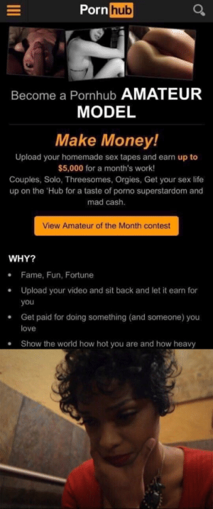 Sex Tapes: Pornhub  Become a Pornhub AMATEUR  MODEL  Make Money!  Upload your homemade sex tapes and earn up to  $5,000 for a month's work!  Couples, Solo, Threesomes, Orgies, Get your sex life  up on the Hub for a taste of porno superstardom and  mad cash.  View Amateur of the Month contest  WHY?  Fame, Fun, Fortune  Upload your video and sit back and let it earn for  you  Get paid for doing something (and someone) you  love  Show the world how hot you are and how heavy  .