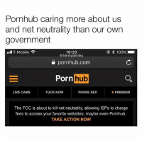 Pornhub a real one 💯😂 WSHH: Pornhub caring more about us  and net neutrality than our own  government  ④ 100%  10:33  @hennydemiks  all T-Mobile  pornhub.com  Porn hub  LIVE CAMS  FUCK NOW  PHONE SEX  ★ PREMIUM  The FCC is about to kill net neutrality, allowing ISPs to charge  fees to access your favorite websites, maybe even Pornhub.  TAKE ACTION NOW Pornhub a real one 💯😂 WSHH