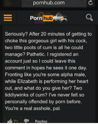 She registered an account just to leave this comment 😂 @pornhub @pmwhiphop @pmwhiphop @pmwhiphop: pornhub.com  Porn  orn hub  Seriously? After 20 minutes of getting to  choke this gorgeous girl with his cock,  two little poots of cum is all he could  manage? Pathetic. I registered an  account just so l could leave this  comment in hopes he sees it one day.  Fronting like you're some alpha male,  while Elizabeth is performing her heart  out, and what do you give her? Two  tiddlywinks of cum? I've never felt so  personally offended by porn before.  You're a real asshole, pal  71  Replies She registered an account just to leave this comment 😂 @pornhub @pmwhiphop @pmwhiphop @pmwhiphop