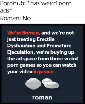 ads: Pornhub: *has weird porn  ads*  Roman: No  We're Roman, and we're not  just treating Erectile  Dysfunction and Premature  Ejaculation, we're buying up  the ad space from those weird  porn games so you can watch  your video in peace.  roman
