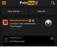 """Pornhub, The Prophet, and Hub: pornhub  hub  View Activity  View All  OO  OfficialPewDiePorn  unlocked a new achievement:  The Prophet""""  O 11 hours ago  HenkDeGiraf  I'm doing my part"""