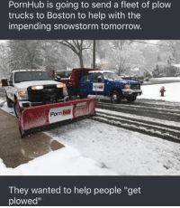 "Memes, 🤖, and Hahaha: PornHub is going to send a fleet of plow  trucks to Boston to help with the  impending snowstorm tomorrow.  Porn Bub  They wanted to help people ""get  plowed"" ""Lol hahaha 🤣😂 *get plowed* 🤦‍♂️"" and everything but will somebody please think of the children fgs!"