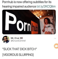 "Bitch, Memes, and Pornhub: Pornhub is now offering subtitles for its  hearing impaired audience bit.ly/2KCQltm  Por  hub  Mr. Cruz  @CruzxControl  ""SUCK THAT DICK BITCH""  [VIGOROUS SLURPING] i laughed at yhis for a solid 9 minutes"