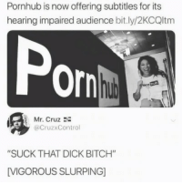 "Bitch, Pornhub, and Dick: Pornhub is now offering subtitles for its  hearing impaired audience bit.ly/2KCQltm  Por  i感  Mr. Cruz  @CruzxControl  ""SUCK THAT DICK BITCH""  [VIGOROUS SLURPING"