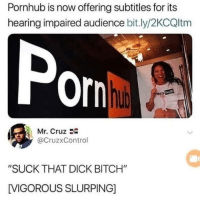 "Bitch, Pornhub, and Dick: Pornhub is now offering subtitles for its  hearing impaired audience bit.ly/2KCQltm  Por  hub  Mr. Cruz 2-  @CruzxControl  ""SUCK THAT DICK BITCH""  VIGOROUS SLURPING] I mean it seemed like a good idea at the time!"