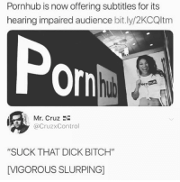 """Bitch, Pornhub, and Dick: Pornhub is now offering subtitles for its  hearing impaired audience bit.ly/2KCQltm  Por  hub  Mr. Cruz 2i  @CruzxControl  """"SUCK THAT DICK BITCH""""  [VIGOROUS SLURPING] This subtitle is gold"""