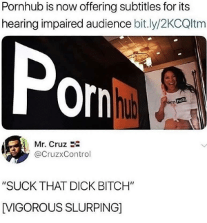 """*slurp intensifies*: Pornhub is now offering subtitles for its  hearing impaired audience bit.ly/2KCQltm  orn  hub  Mr. Cruz  @CruzxControl  """"SUCK THAT DICK BITCH""""  [VIGOROUS SLURPING] *slurp intensifies*"""