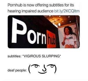 Be Like, Pornhub, and Ppl: Pornhub is now offering subtitles for its  hearing impaired audience bit.ly/2KCQltm  Por  subtitles: *VIGIROUS SLURPING  deaf people: Deaf ppl be like