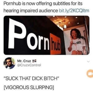 "Bitch, Pornhub, and Dick: Pornhub is now offering subtitles for its  hearing impaired audience bit.ly/2KCQltm  Pom  ornha  orn hub  Mr. Cruz  @CruzxControl  ""SUCK THAT DICK BITCH""  IVIGOROUS SLURPING]"
