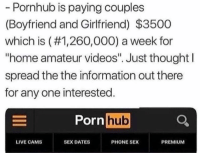 """Phone, Porn Hub, and Pornhub: Pornhub is paying couples  (Boyfriend and Girlfriend) $3500  which is (#1,260,000) a week for  """"home amateur videos"""". Just thought l  spread the the information out there  for any one interested.  Porn hub  LIVE CAMS  SEX DATES  PHONE SEX  PREMIUM"""