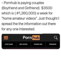 "Who's trying to fuck me at my pent house: Pornhub is paying couples  (Boyfriend and Girtfriend) $3500  which is (#1,260,000) a week for  ""home amateur videos"". Just thought l  spread the the information out there  for any one interested  Pornhub  LIVE CAMS  SEX DATES  PHONE SEX  PREMIUM Who's trying to fuck me at my pent house"