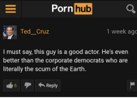 "<p>Ted Cruz on pornhub via /r/dank_meme <a href=""http://ift.tt/2x5yysv"">http://ift.tt/2x5yysv</a></p>: Pornhub O  rn  TedCruz  1 week ago  I must say, this guy is a good actor. He's even  better than the corporate democrats who are  literally the scum of the Earth.  6Reply <p>Ted Cruz on pornhub via /r/dank_meme <a href=""http://ift.tt/2x5yysv"">http://ift.tt/2x5yysv</a></p>"