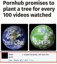 Funny, Pornhub, and Videos: Pornhub promises to  plant a tree for every  100 videos watched  EFORE  AFTER  Sean  I, single handedly, will save the  earth.  Like Reply 1,252 9 hrs Tag someone 😂😂😂