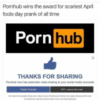 Nothing scarier than sharing a edgy porn video on your Facebook feed (@miinute ): Pornhub wins the award for scariest April  fools day prank of all time  Porn  hub  THANKS FOR SHARING  Pornhub now has automatic video sharing to your social media accounts  Thanks Pornhubl  WTF reverse this now!  No need to manually share your video to your friends and family ever again because this new  revolutionary sharing feature does it for you! Automatically! Nothing scarier than sharing a edgy porn video on your Facebook feed (@miinute )