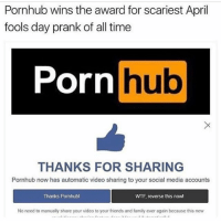 - I WOULD CRY AND SHIT MYSELF OHMYGOD: Pornhub wins the award for scariest April  fools day prank of all time  Porn  THANKS FOR SHARING  Pornhub now has automatic video sharing to your social media accounts  Thanks Pornhubl  WTF reverse this now!  No need to manually share your video to your friends and family ever again because this new - I WOULD CRY AND SHIT MYSELF OHMYGOD
