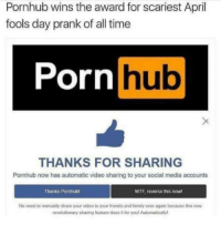 Time Porn: Pornhub wins the award for scariest April  fools day prank of all time  Porn  hub  THANKS FOR SHARING  Pornhub now has automatic video sharing to your social media accounts  Thanks Pornhubl  WTF reverse this nowl  No need to manually share your video to your friends and family ever againbecause this new  revolutionary sharing feature does itfor you! Automatically!