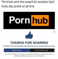 Time Porn: Pornhub wins the award for scariest April  fools day prank of all time  Porn  hub  THANKS FOR SHARING  Pornhub now has automatic video sharing to your social media accounts  Thanks Pornhubl  WTF reverse this nowl  No need to manually share your video to your friends and family ever again because this new  revolutionary sharing feature does it for youl Automatically!